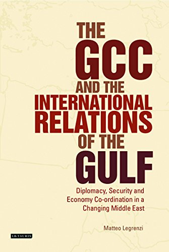 The GCC and the International Relations of the Gulf: Diplomacy, Security and Economic Coordination in a Changing Middle East (Library of International Relations)