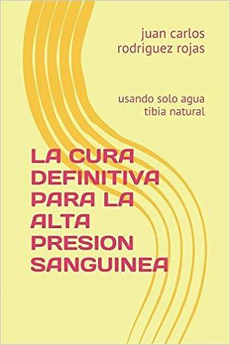 LA CURA DEFINITIVA PARA LA ALTA PRESION SANGUINEA: usando solo agua tibia natural (Spanish Edition): ing juan carlos rodriguez rojas mex: 9781520220468: ...