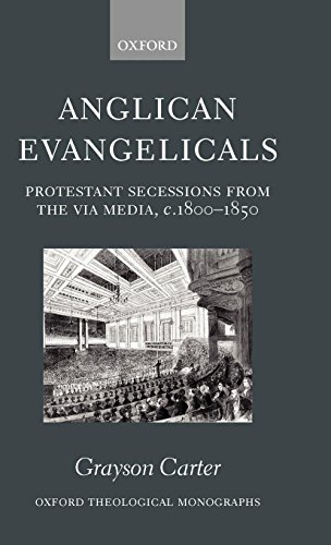 Anglican Evangelicals: Protestant Secessions from the Via Media, c. 1800-1850 (Oxford Theology and Religion Monographs)