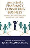 img - for How to Build a Pharmacy Consulting Business: Your Rx for Finding Freedom and Lo book / textbook / text book