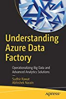 Understanding Azure Data Factory: Operationalizing Big Data and Advanced Analytics Solutions Front Cover