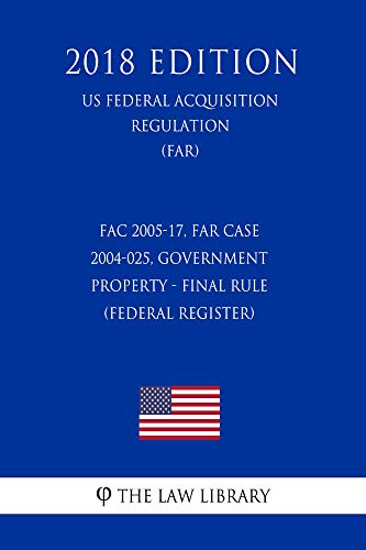 FAC 2005-17, FAR Case 2004-025, Government Property - Final Rule (Federal Register) (US Federal Acquisition Regulation) (FAR) (2018 Edition) (English Edition)