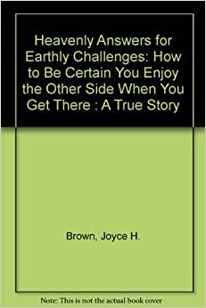 Heavenly Answers for Earthly Challenges : How to Be Certain You Enjoy the Other Side When You Get There by Joyce H. Brown (1997)
