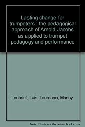 Lasting change for trumpeters : the pedagogical approach of Arnold Jacobs as applied to trumpet pedagogy and performance