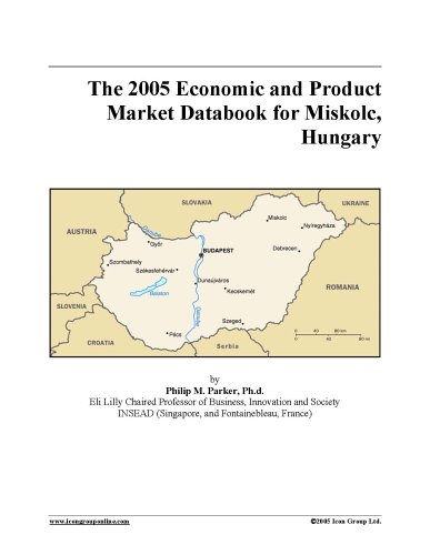Read Online The 2005 Economic and Product Market Databook for Miskolc, Hungary pdf