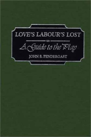 Love's Labour's Lost: A Guide to the Play (Greenwood Guides to Shakespeare) by John S Pendergast
