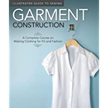 Garment Construction: A Complete Course on Making Clothing for Fit and Fashion (Illustrated Guide to Sewing)