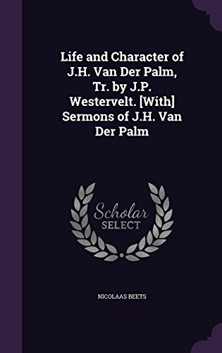 Life and Character of J.H. Van Der Palm, Tr. by J.P. Westervelt. [With] Sermons of J.H. Van Der Palm