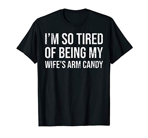 (I'm So Tired Of Being My Wife's Arm Candy Shirt Husband T-Shirt)