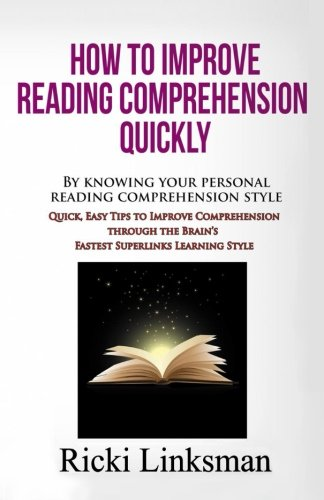 How to Improve Reading Comprehension Quickly: By Knowing Your Personal Reading Comprehension Style: Quick, Easy Tips to Improve Comprehension through the Brain's Fastest Superlinks Learning Style