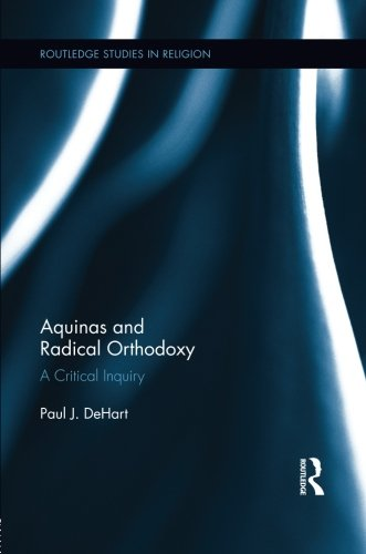Aquinas and Radical Orthodoxy: A Critical Inquiry (Routledge Studies in Religion) by Paul DeHart