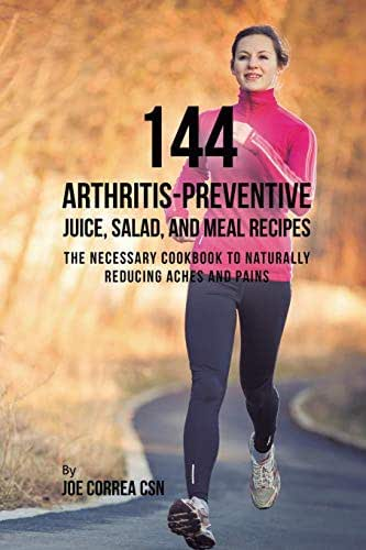 144 Arthritis-Preventive Juice, Salad, and Meal Recipes: The Necessary Cookbook to Naturally Reducing Aches and Pains