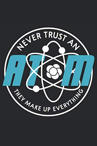 Scientist Journal: Never trust an atom they make up everything. A cool Journal gift design to your Professors, Family and friends. Use as your ( Notebook, Diary, Notes and etc. ) 120 pages logbook