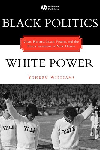 Black Politics/White Power: Civil Rights, Black Power and the Black Panthers in New Haven