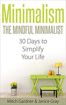 Minimalism: The Mindful Minimalist: 30 Days to Simplify Your Life (How to Declutter, De-Stress, & Live Simple, Minimalist Budget, Minimalist Living, Minimalism ... Living, Simple, Feng Shui, Back to Basics) by [Gardner, Mitch, Gray, Janice]