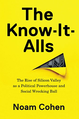The Know-It-Alls: The Rise of Silicon Valley as a Political Powerhouse and Social Wrecking Ball