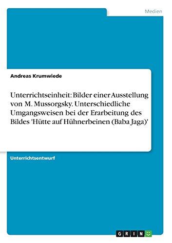 Unterrichtseinheit: Bilder einer Ausstellung von M. Mussorgsky. Unterschiedliche Umgangsweisen bei der Erarbeitung des Bildes 'Hütte auf Hühnerbeinen (Baba Jaga)' (German Edition) by Brand: GRIN Verlag GmbH