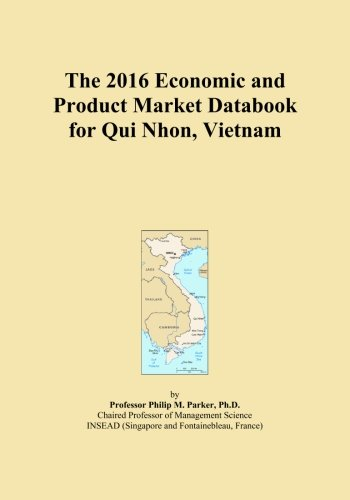 The 2016 Economic and Product Market Databook for Qui Nhon, Vietnam by ICON Group International, Inc.
