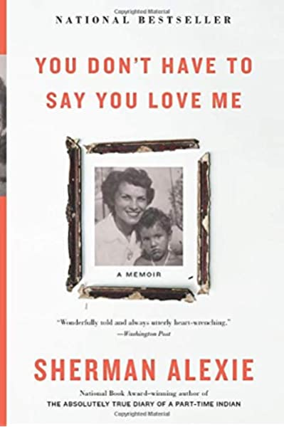 You Don T Have To Say You Love Me A Memoir Alexie Sherman 9780316556644 Amazon Com Books