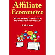 Affiliate Ecommerce (2019): Affiliate Marketing Practical Guide, Step by Step Process for Beginners
