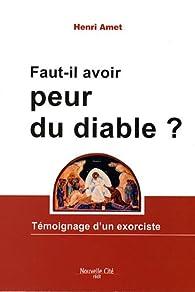 Faut-il avoir peur du diable ? : Témoignage d'un exorciste par Henri Amet