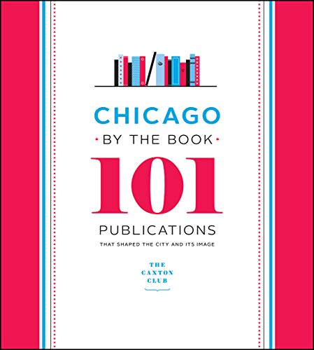 Chicago by the Book: 101 Publications That Shaped the City and Its Image