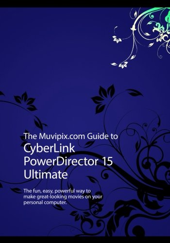 The Muvipix.com Guide to CyberLink PowerDirector 15 Ultimate: The fun, easy, powerful...