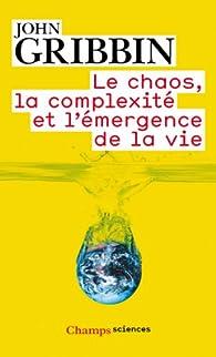 Le chaos, la complexité et l'émergence de la vie par John R. Gribbin