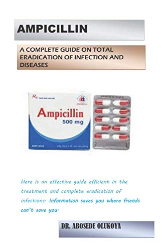 AMPICILLIN: A COMPLETE GUIDE ON TOTAL ERADICATION OF INFECTIONS AND DISEASES