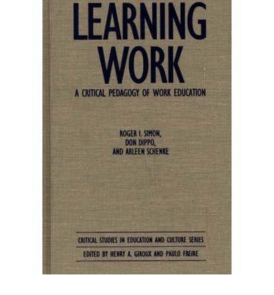 [(Learning Work: Critical Pedagogy of Work Education )] [Author: Roger Simon] [May-1991]