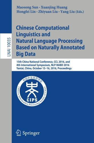 Chinese Computational Linguistics and Natural Language Processing Based on Naturally Annotated Big Data: 15th China National Conference, CCL 2016, and ... (Lecture Notes in Computer Science) by Springer