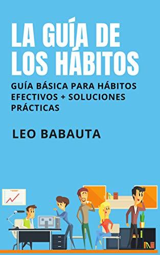 La guía de los hábitos: Guía básica para hábitos efectivos + soluciones prácticas (Spanish