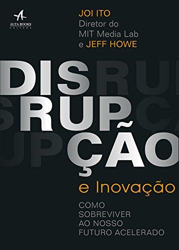 Disrupção e Inovação. Como Sobreviver ao Nosso Futuro Acelerado