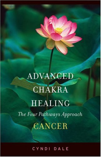 Advanced Chakra Healing Cancer: Cancer; the Four Pathways Approach -