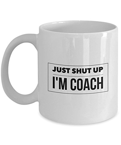 Just Shut Up I'm Coach, 11Oz Coffee Mug Unique Gift Idea for Him, Her, Mom, Dad - Perfect Birthday Gifts for Men or Women/Birthday/Christmas Prese