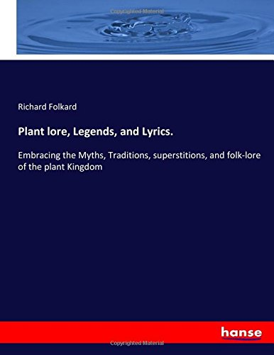 Plant lore, Legends, and Lyrics.: Embracing the Myths, Traditions, superstitions, and folk-lore of the plant Kingdom