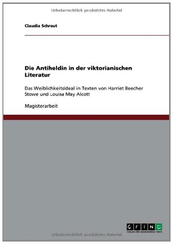 Die Antiheldin in der viktorianischen Literatur: Das Weiblichkeitsideal in Texten von Harriet Beecher Stowe und Louisa May Alcott (German Edition)