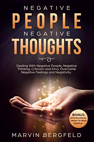 Negative People, Negative Thoughts: Dealing With Negative People, Negative Thinking, Criticism and Envy. Overcome Negative Feelings and Negativity. Bonus: Psychological Tricks to Read People!
