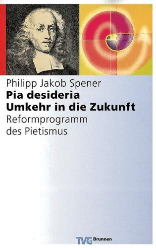 Pia desideria. Umkehr in die Zukunft. Reformprogramm des Pietismus