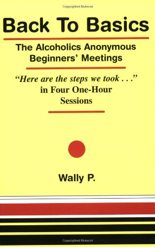 "Back To Basics - The Alcoholics Anonymous Beginners Meetings ""Here are the steps we took..."" in Four One Hour Sessions"