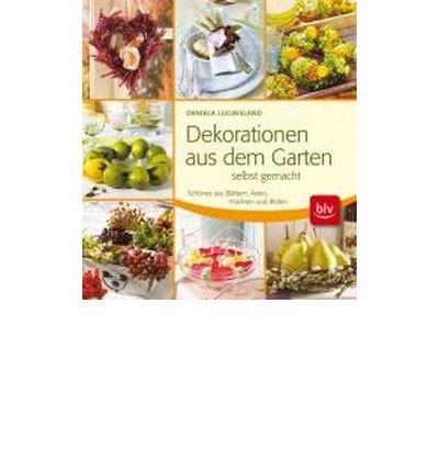 Dekorationen aus dem Garten selbst gemacht: Sch?nes aus Bl?ttern, ?sten, Fr?chten und Bl?ten (Hardback)(German) - Common