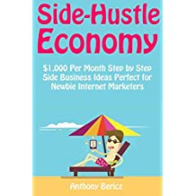 Side-Hustle Economy: $1,000 Per Month Step by Step Side Business Ideas Perfect for Newbie Internet Marketers