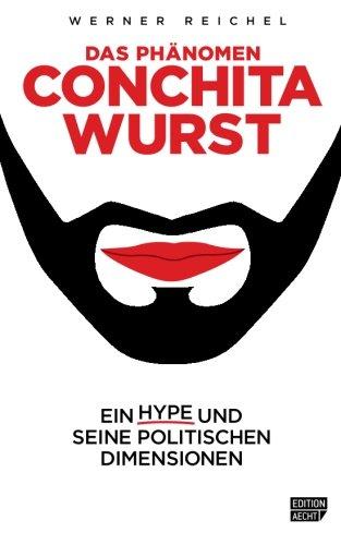 Das Phaenomen Conchita Wurst: Ein Hype und seine politischen Dimensionen (Edition Aecht) (Volume 1) (German Edition)