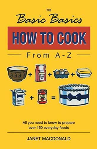 How to Cook from A–Z: All You Need to Know to Prepare Over 150 Everyday Foods (The Basic Basics) by Janet Macdonald