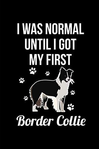 I Was Normal Until I Got My First Border Collie: This is a blank, lined journal that makes a perfect Border Collie Lover's gift for men or women. It's ... pages, a convenient size to write things in.