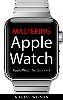 Mastering Apple Watch: Apple Watch Series 3 - 4.2 by [Wilson, Adidas]