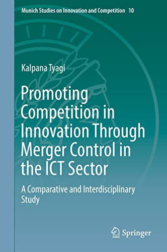 Promoting Competition in Innovation Through Merger Control in the ICT Sector: A Comparative and Interdisciplinary Study (Munich Studies on Innovation and Competition Book 10) por Kalpana Tyagi