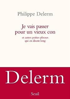 Je vais passer pour un vieux con : et autres petites phrases qui en disent long, Delerm, Philippe