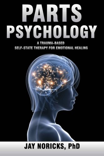 Parts Psychology: A Trauma-Based, Self-State Therapy for Emotional Healing