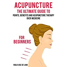 Acupuncture: The Ultimate Guide to Acupuncture Therapy for Beginners: Health Benefits of Acupuncture (Acupuncture Therapy, Acupuncture Benefits, Acupuncture for Beginners, Acupuncture Trigger Points)